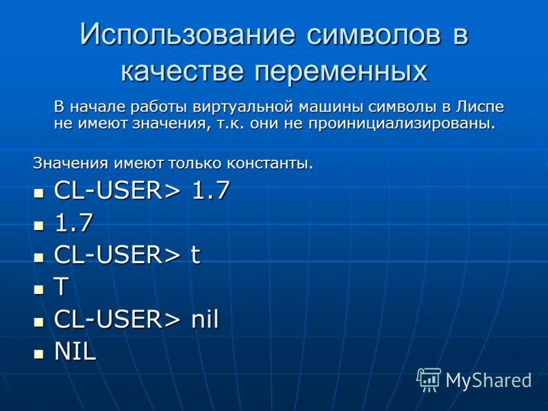 Использование символов в качестве переменных В начале работы виртуальной машины символы в Лиспе не имеют значения, т.к. они не проинициализированы. Значения имеют только константы. CL-USER> 1.7 CL-USER> 1.7 1.7 1.7 CL-USER> t CL-USER> t T CL-USER> ni