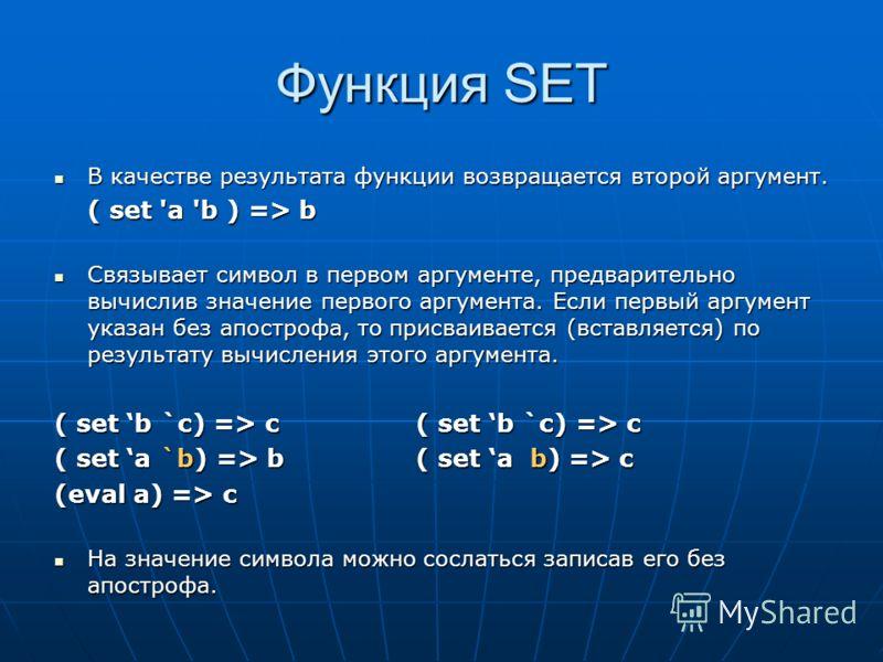 Функция SET В качестве результата функции возвращается второй аргумент. В качестве результата функции возвращается второй аргумент. ( set 'a 'b ) => b Связывает символ в первом аргументе, предварительно вычислив значение первого аргумента. Если первы