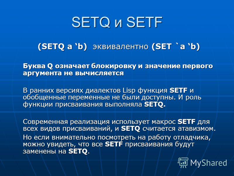 SETQ и SETF (SETQ a b) эквивалентно (SET `a b) Буква Q означает блокировку и значение первого аргумента не вычисляется В ранних версиях диалектов Lisp функция SETF и обобщенные переменные не были доступны. И роль функции присваивания выполняла SETQ.