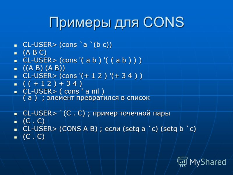 Примеры для CONS CL-USER> (cons `a `(b c)) CL-USER> (cons `a `(b c)) (A B C) (A B C) CL-USER> (cons '( a b ) '( ( a b ) ) ) CL-USER> (cons '( a b ) '( ( a b ) ) ) ((A B) (A B)) ((A B) (A B)) CL-USER> (cons '(+ 1 2 ) '(+ 3 4 ) ) CL-USER> (cons '(+ 1 2