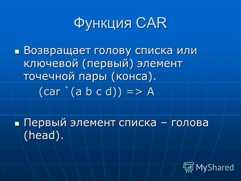 Функция CAR Возвращает голову списка или ключевой (первый) элемент точечной пары (конса). Возвращает голову списка или ключевой (первый) элемент точечной пары (конса). (car `(a b c d)) => A Первый элемент списка – голова (head). Первый элемент списка