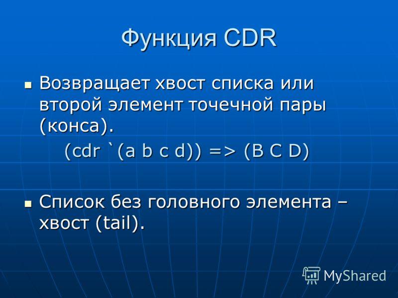 Функция CDR Возвращает хвост списка или второй элемент точечной пары (конса). Возвращает хвост списка или второй элемент точечной пары (конса). (cdr `(a b c d)) => (B C D) Список без головного элемента – хвост (tail). Список без головного элемента –