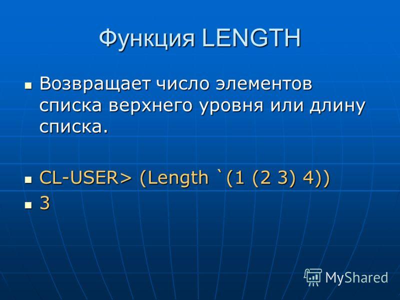 Функция LENGTH Возвращает число элементов списка верхнего уровня или длину списка. Возвращает число элементов списка верхнего уровня или длину списка. CL-USER> (Length `(1 (2 3) 4)) CL-USER> (Length `(1 (2 3) 4)) 3
