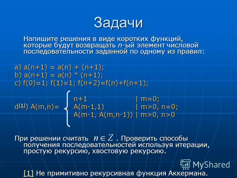 Задачи Напишите решения в виде коротких функций, которые будут возвращать n-ый элемент числовой последовательности заданной по одному из правил: a) a(n+1) = a(n) + (n+1); b) a(n+1) = a(n) * (n+1); c) f(0)=1; f(1)=1; f(n+2)=f(n)+f(n+1); n+1 | m=0; n+1