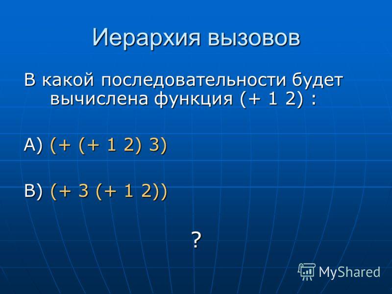 Иерархия вызовов В какой последовательности будет вычислена функция (+ 1 2) : А) (+ (+ 1 2) 3) B) (+ 3 (+ 1 2)) ?