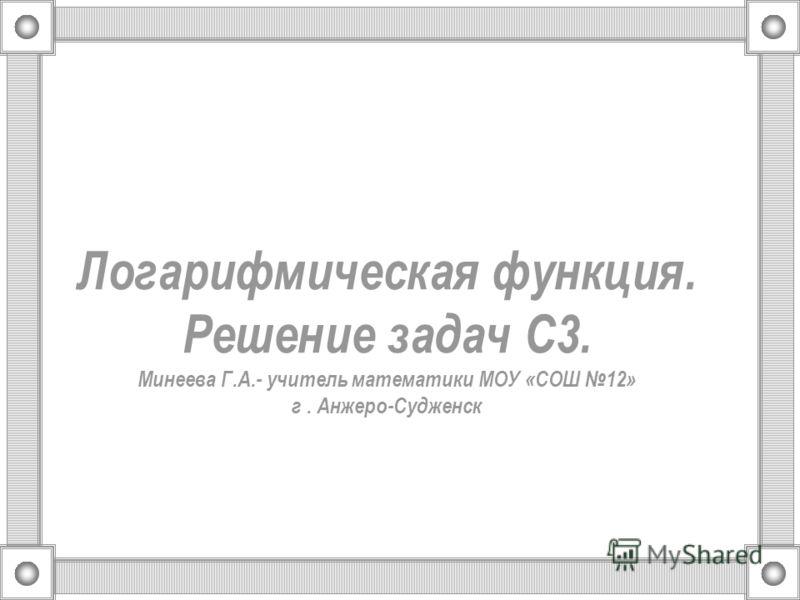 Логарифмическая функция. Решение задач С3. Минеева Г.А.- учитель математики МОУ «СОШ 12» г. Анжеро-Судженск