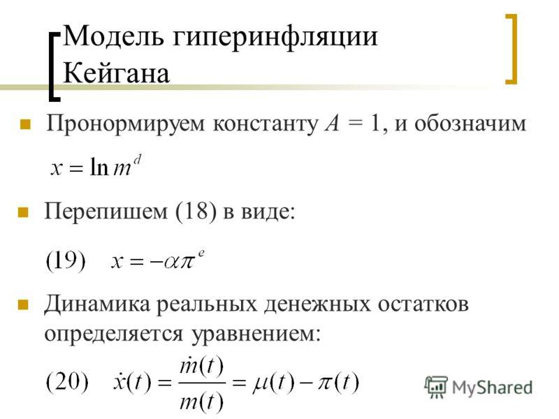 Модель гиперинфляции Кейгана Пронормируем константу А = 1, и обозначим Перепишем (18) в виде: Динамика реальных денежных остатков определяется уравнением: