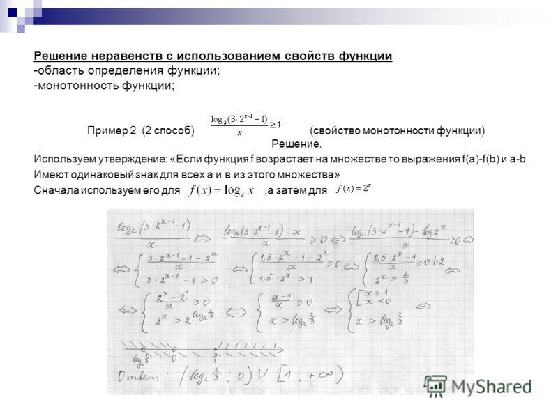 Решение неравенств с использованием свойств функции -область определения функции; -монотонность функции; Пример 2 (2 способ) (свойство монотонности функции) Решение. Используем утверждение: «Если функция f возрастает на множестве то выражения f(a)-f(