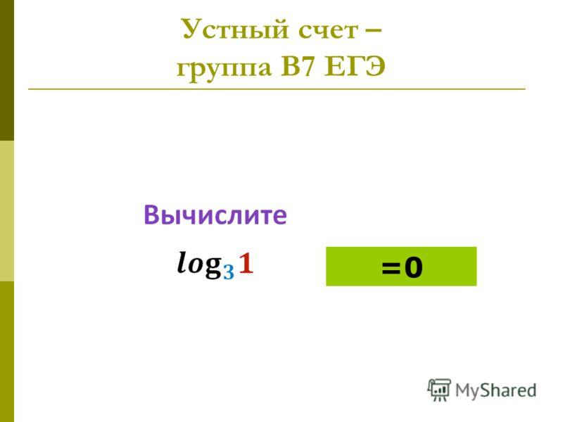 Устный счет – группа В7 ЕГЭ =0