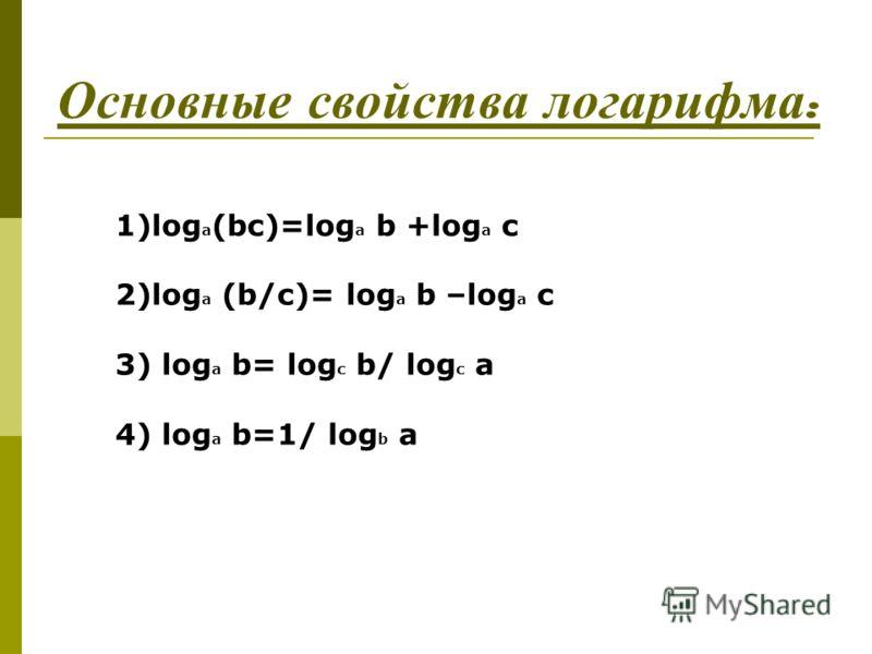 Основные с войства л огарифма : 1)log a (bc)=log a b +log a c 2)log a (b/c)= log a b –log a c 3) log a b= log c b/ log c a 4) log a b=1/ log b a