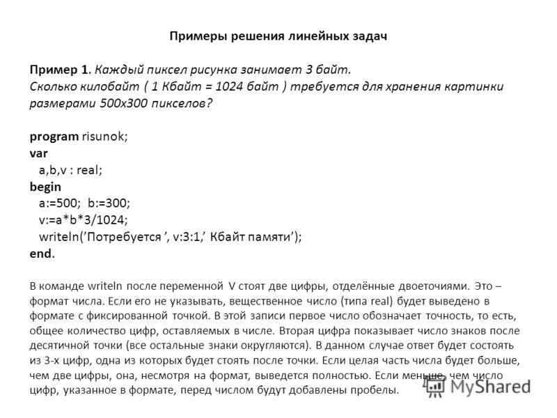 Примеры решения линейных задач Пример 1. Каждый пиксел рисунка занимает 3 байт. Сколько килобайт ( 1 Кбайт = 1024 байт ) требуется для хранения картинки размерами 500х300 пикселов? program risunok; var a,b,v : real; begin a:=500; b:=300; v:=a*b*3/102