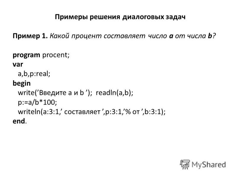 Примеры решения диалоговых задач Пример 1. Какой процент составляет число a от числа b? program procent; var a,b,p:real; begin write(Введите a и b ); readln(a,b); p:=a/b*100; writeln(a:3:1, составляет,p:3:1,% от,b:3:1); end.