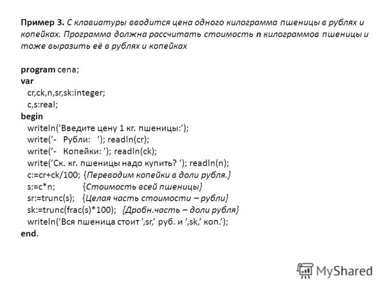 Пример 3. С клавиатуры вводится цена одного килограмма пшеницы в рублях и копейках. Программа должна рассчитать стоимость n килограммов пшеницы и тоже выразить её в рублях и копейках program cena; var cr,ck,n,sr,sk:integer; c,s:real; begin writeln(Вв