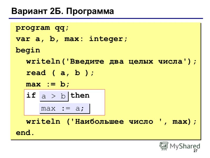 27 Вариант 2Б. Программа program qq; var a, b, max: integer; begin writeln('Введите два целых числа'); read ( a, b ); max := b; if ??? then ??? writeln ('Наибольшее число ', max); end. max := a; a > b