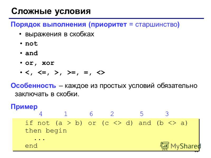 35 Сложные условия Порядок выполнения (приоритет = старшинство) выражения в скобках not and or, xor, >=, =,  Особенность – каждое из простых условий обязательно заключать в скобки. Пример 4 1 6 2 5 3 if not (a > b) or (c  d) and (b  a) then begin...