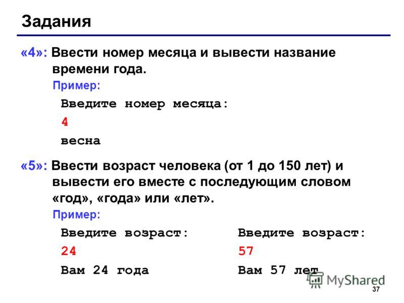 37 Задания «4»: Ввести номер месяца и вывести название времени года. Пример: Введите номер месяца: 4 весна «5»: Ввести возраст человека (от 1 до 150 лет) и вывести его вместе с последующим словом «год», «года» или «лет». Пример: Введите возраст: 24 5