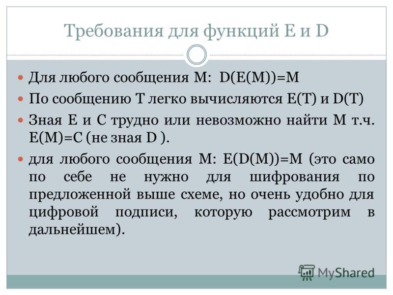 Требования для функций Е и D Для любого сообщения М: D(Е(М))=М По сообщению Т легко вычисляются Е(Т) и D(T) Зная Е и С трудно или невозможно найти М т.ч. Е(М)=С (не зная D ). для любого сообщения М: Е(D(М))=М (это само по себе не нужно для шифрования