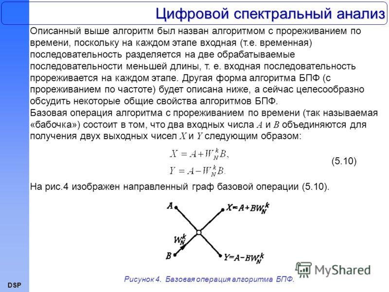 DSP Описанный выше алгоритм был назван алгоритмом с прореживанием по времени, поскольку на каждом этапе входная (т.е. временная) последовательность разделяется на две обрабатываемые последовательности меньшей длины, т. е. входная последовательность п
