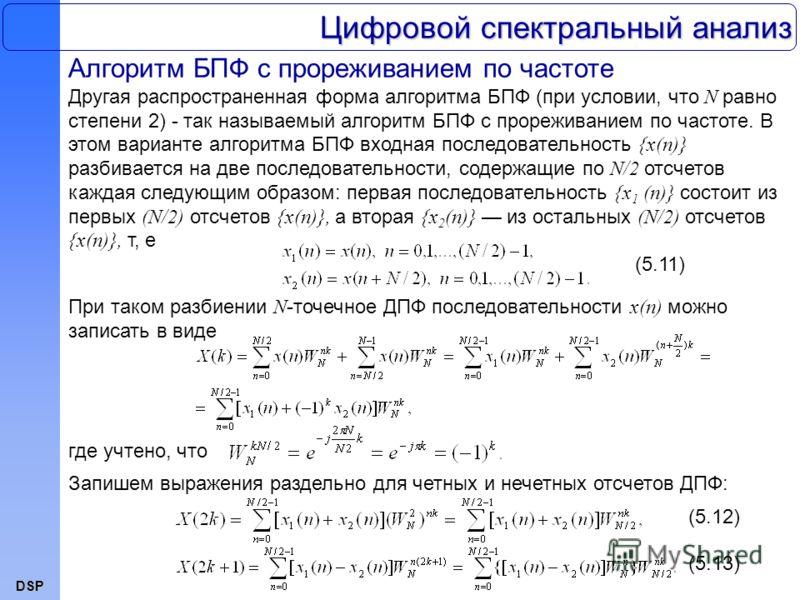 DSP Цифровой спектральный анализ Алгоритм БПФ с прореживанием по частоте Другая распространенная форма алгоритма БПФ (при условии, что N равно степени 2) - так называемый алгоритм БПФ с прореживанием по частоте. В этом варианте алгоритма БПФ входная