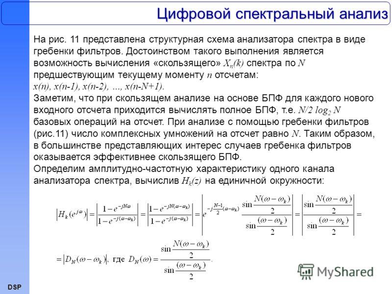 DSP На рис. 11 представлена структурная схема анализатора спектра в виде гребенки фильтров. Достоинством такого выполнения является возможность вычисления «скользящего» X n (k) спектра по N предшествующим текущему моменту n отсчетам: x(n), x(n-1), x(