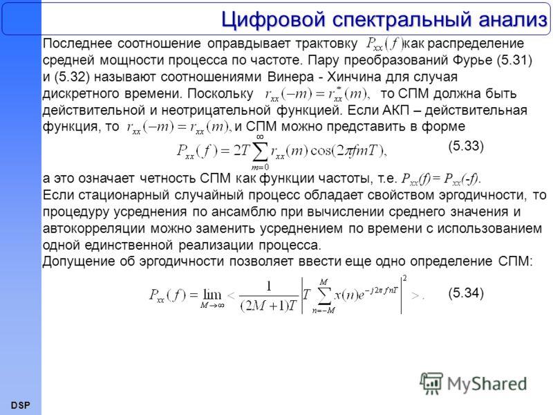 DSP Цифровой спектральный анализ Последнее соотношение оправдывает трактовку как распределение средней мощности процесса по частоте. Пару преобразований Фурье (5.31) и (5.32) называют соотношениями Винера - Хинчина для случая дискретного времени. Пос