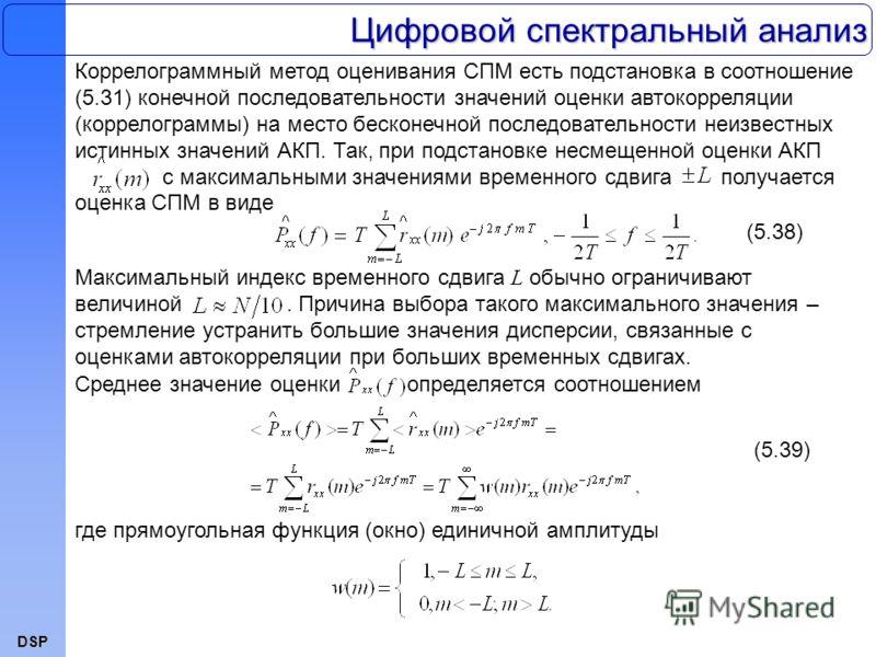 DSP Цифровой спектральный анализ Коррелограммный метод оценивания СПМ есть подстановка в соотношение (5.31) конечной последовательности значений оценки автокорреляции (коррелограммы) на место бесконечной последовательности неизвестных истинных значен