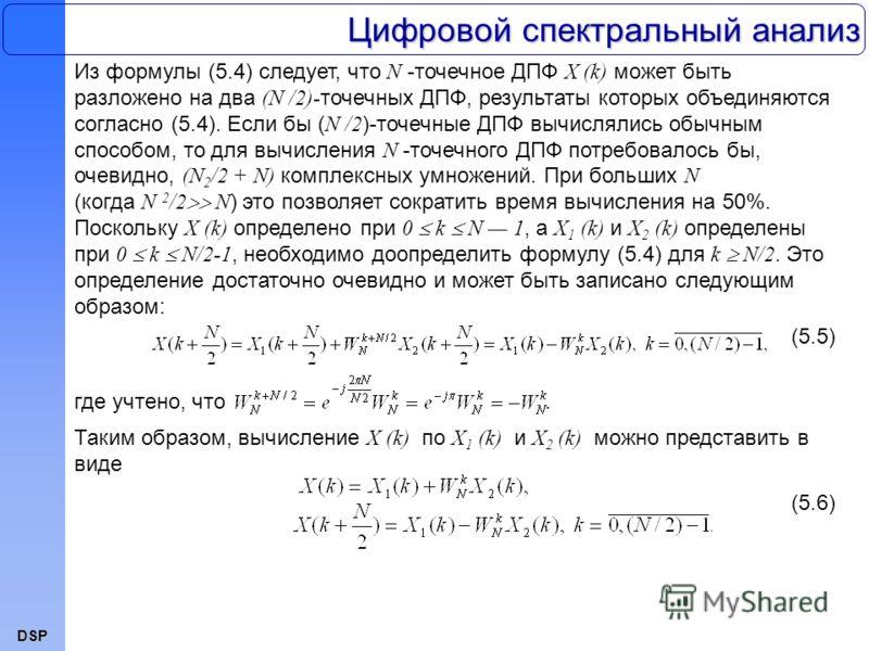 DSP Цифровой спектральный анализ Из формулы (5.4) следует, что N -точечное ДПФ X (k) может быть разложено на два (N /2)- точечных ДПФ, результаты которых объединяются согласно (5.4). Если бы ( N /2 )-точечные ДПФ вычислялись обычным способом, то для