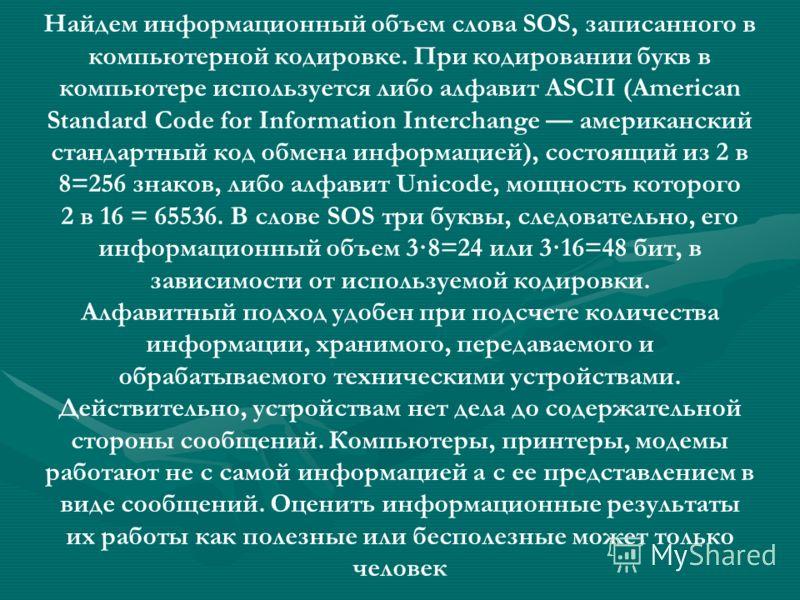 Найдем информационный объем слова SOS, записанного в компьютерной кодировке. При кодировании букв в компьютере используется либо алфавит ASCII (American Standard Code for Information Interchange американский стандартный код обмена информацией), состо