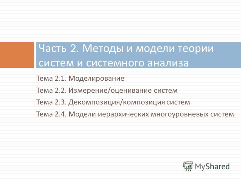 Тема 2.1. Моделирование Тема 2.2. Измерение / оценивание систем Тема 2.3. Декомпозиция / композиция систем Тема 2.4. Модели иерархических многоуровневых систем Часть 2. Методы и модели теории систем и системного анализа