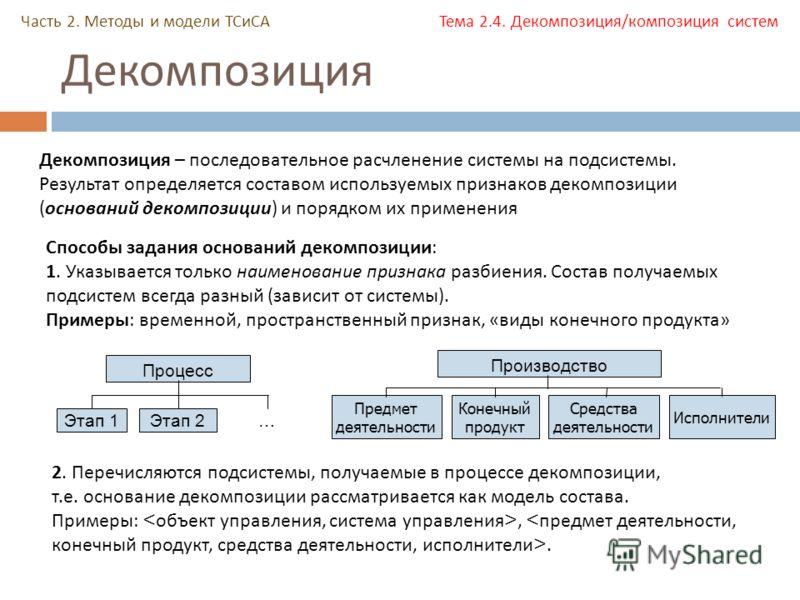 Декомпозиция Часть 2. Методы и модели ТСиСА Тема 2.4. Декомпозиция/композиция систем Декомпозиция – последовательное расчленение системы на подсистемы. Результат определяется составом используемых признаков декомпозиции ( оснований декомпозиции ) и п