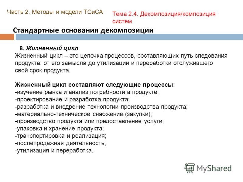 Стандартные основания декомпозиции Часть 2. Методы и модели ТСиСА Тема 2.4. Декомпозиция/композиция систем 8. Жизненный цикл. Жизненный цикл – это цепочка процессов, составляющих путь следования продукта: от его замысла до утилизации и переработки от