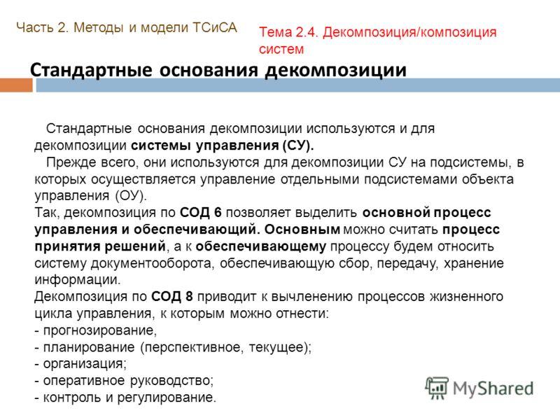 Стандартные основания декомпозиции Часть 2. Методы и модели ТСиСА Тема 2.4. Декомпозиция/композиция систем Стандартные основания декомпозиции используются и для декомпозиции системы управления (СУ). Прежде всего, они используются для декомпозиции СУ