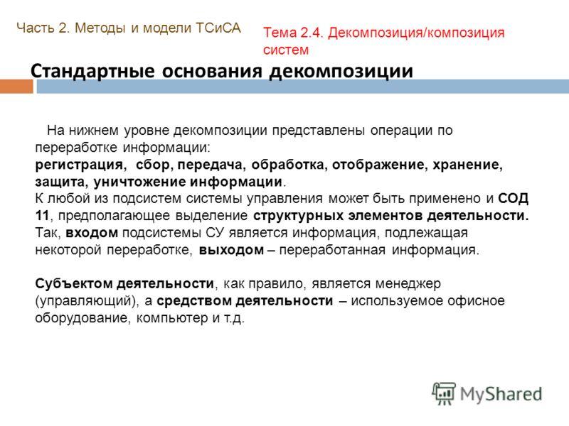 Стандартные основания декомпозиции Часть 2. Методы и модели ТСиСА Тема 2.4. Декомпозиция/композиция систем На нижнем уровне декомпозиции представлены операции по переработке информации: регистрация, сбор, передача, обработка, отображение, хранение, з