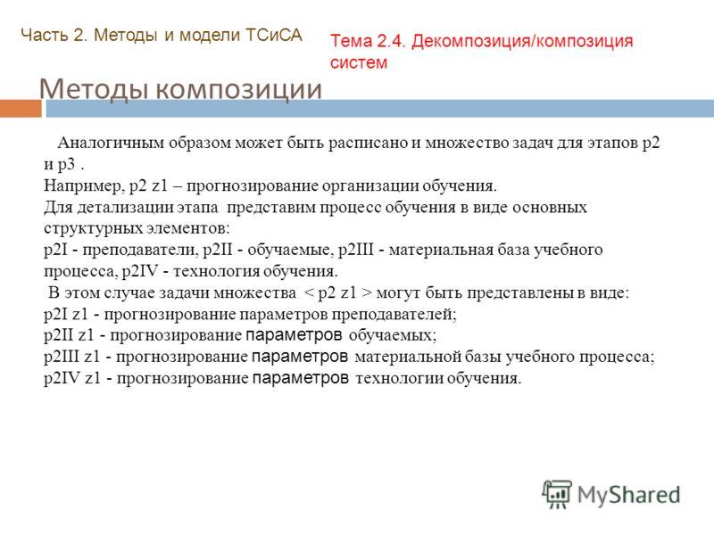 Методы композиции Часть 2. Методы и модели ТСиСА Тема 2.4. Декомпозиция/композиция систем Аналогичным образом может быть расписано и множество задач для этапов p2 и p3. Например, p2 z1 – прогнозирование организации обучения. Для детализации этапа пре