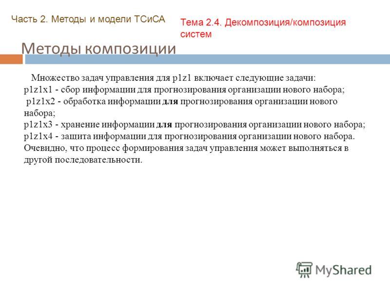 Методы композиции Часть 2. Методы и модели ТСиСА Тема 2.4. Декомпозиция/композиция систем Множество задач управления для p1z1 включает следующие задачи: p1z1x1 - сбор информации для прогнозирования организации нового набора; p1z1x2 - обработка информ