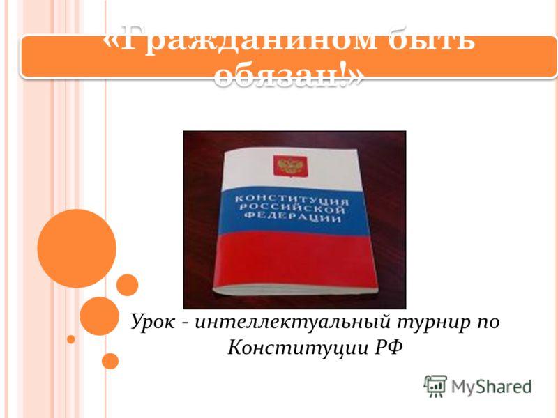 Урок - интеллектуальный турнир по Конституции РФ «Гражданином быть обязан!»