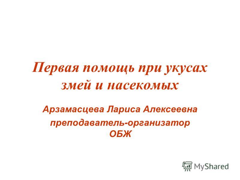 Первая помощь при укусах змей и насекомых Арзамасцева Лариса Алексеевна преподаватель-организатор ОБЖ
