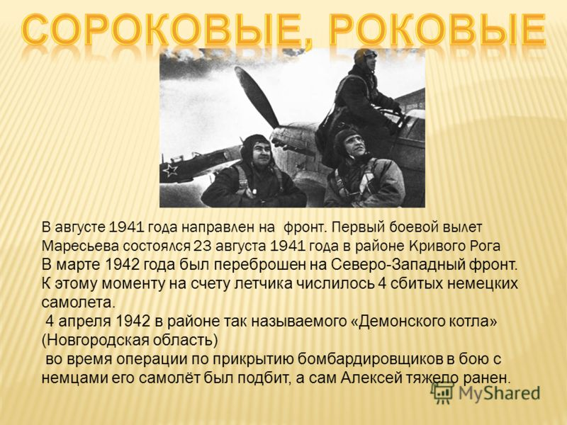 В августе 1941 года направлен на фронт. Первый боевой вылет Маресьева состоялся 23 августа 1941 года в районе Кривого Рога В марте 1942 года был переброшен на Северо-Западный фронт. К этому моменту на счету летчика числилось 4 сбитых немецких самолет