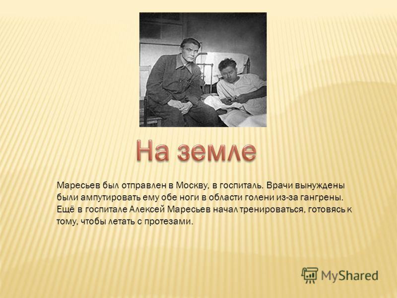 Маресьев был отправлен в Москву, в госпиталь. Врачи вынуждены были ампутировать ему обе ноги в области голени из-за гангрены. Ещё в госпитале Алексей Маресьев начал тренироваться, готовясь к тому, чтобы летать с протезами.