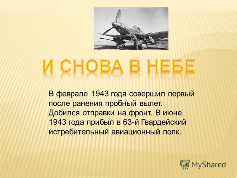 года.. В феврале 1943 года совершил первый после ранения пробный вылет. Добился отправки на фронт. В июне 1943 года прибыл в 63-й Гвардейский истребительный авиационный полк.