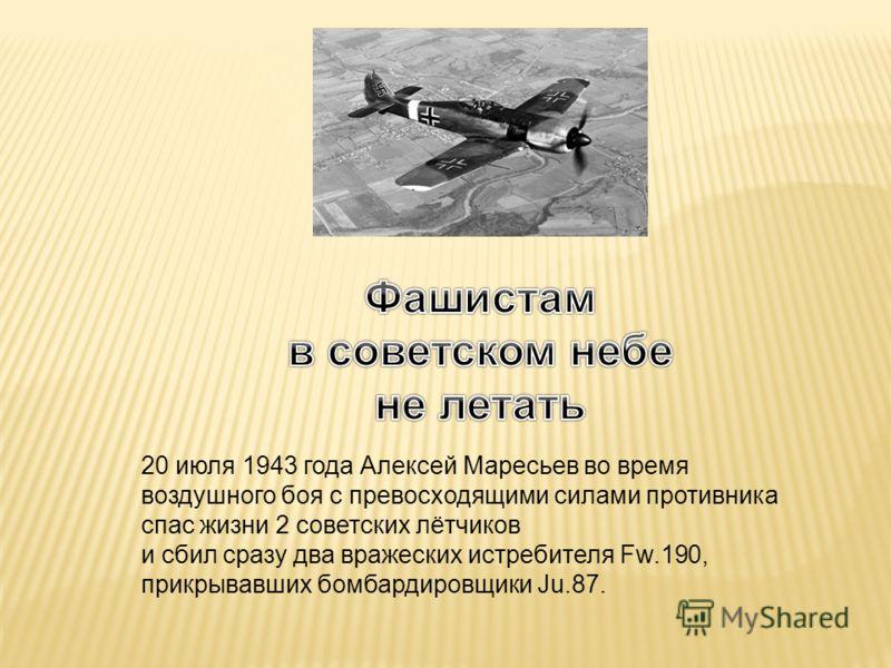 20 июля 1943 года Алексей Маресьев во время воздушного боя с превосходящими силами противника спас жизни 2 советских лётчиков и сбил сразу два вражеских истребителя Fw.190, прикрывавших бомбардировщики Ju.87.