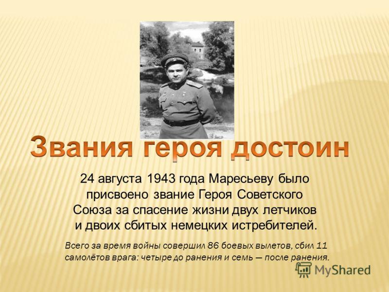 24 августа 1943 года Маресьеву было присвоено звание Героя Советского Союза за спасение жизни двух летчиков и двоих сбитых немецких истребителей. Всего за время войны совершил 86 боевых вылетов, сбил 11 самолётов врага: четыре до ранения и семь после