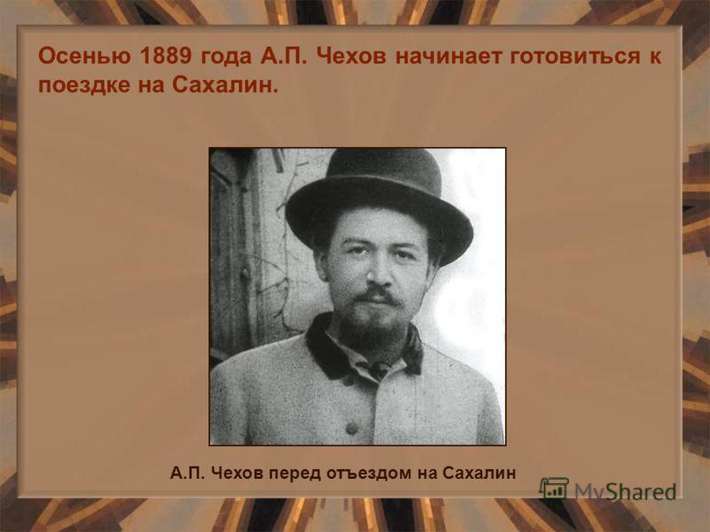 Осенью 1889 года А.П. Чехов начинает готовиться к поездке на Сахалин. А.П. Чехов перед отъездом на Сахалин