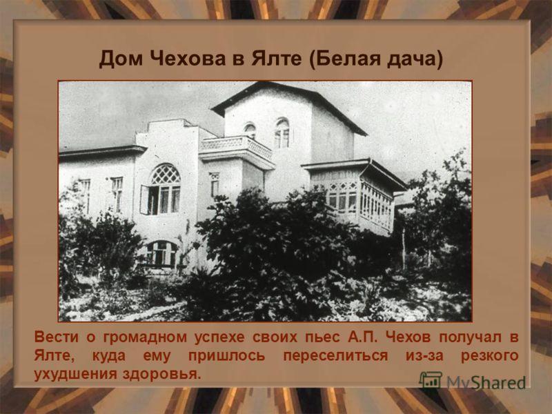 Вести о громадном успехе своих пьес А.П. Чехов получал в Ялте, куда ему пришлось переселиться из-за резкого ухудшения здоровья. Дом Чехова в Ялте (Белая дача)