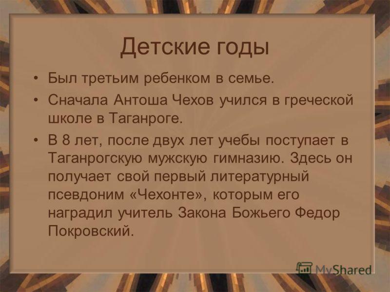 Детские годы Был третьим ребенком в семье. Сначала Антоша Чехов учился в греческой школе в Таганроге. В 8 лет, после двух лет учебы поступает в Таганрогскую мужскую гимназию. Здесь он получает свой первый литературный псевдоним «Чехонте», которым его