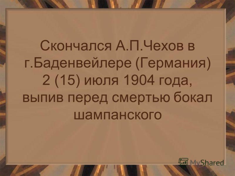 Скончался А.П.Чехов в г.Баденвейлере (Германия) 2 (15) июля 1904 года, выпив перед смертью бокал шампанского