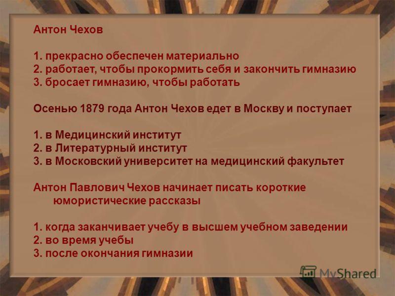 Антон Чехов 1. прекрасно обеспечен материально 2. работает, чтобы прокормить себя и закончить гимназию 3. бросает гимназию, чтобы работать Осенью 1879 года Антон Чехов едет в Москву и поступает 1. в Медицинский институт 2. в Литературный институт 3.