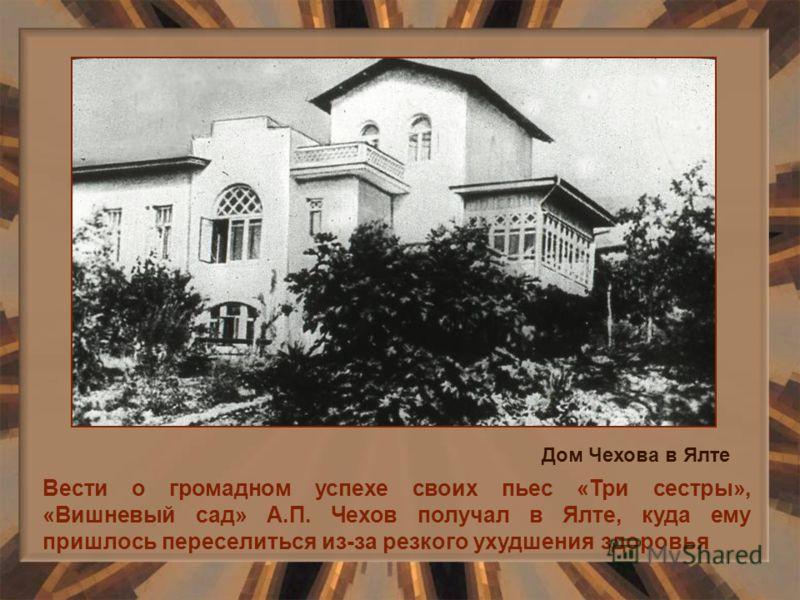 Вести о громадном успехе своих пьес «Три сестры», «Вишневый сад» А.П. Чехов получал в Ялте, куда ему пришлось переселиться из-за резкого ухудшения здоровья Дом Чехова в Ялте