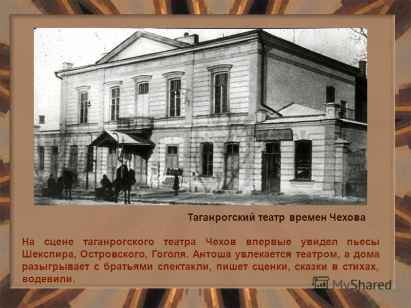 На сцене таганрогского театра Чехов впервые увидел пьесы Шекспира, Островского, Гоголя. Антоша увлекается театром, а дома разыгрывает с братьями спектакли, пишет сценки, сказки в стихах, водевили. Таганрогский театр времен Чехова