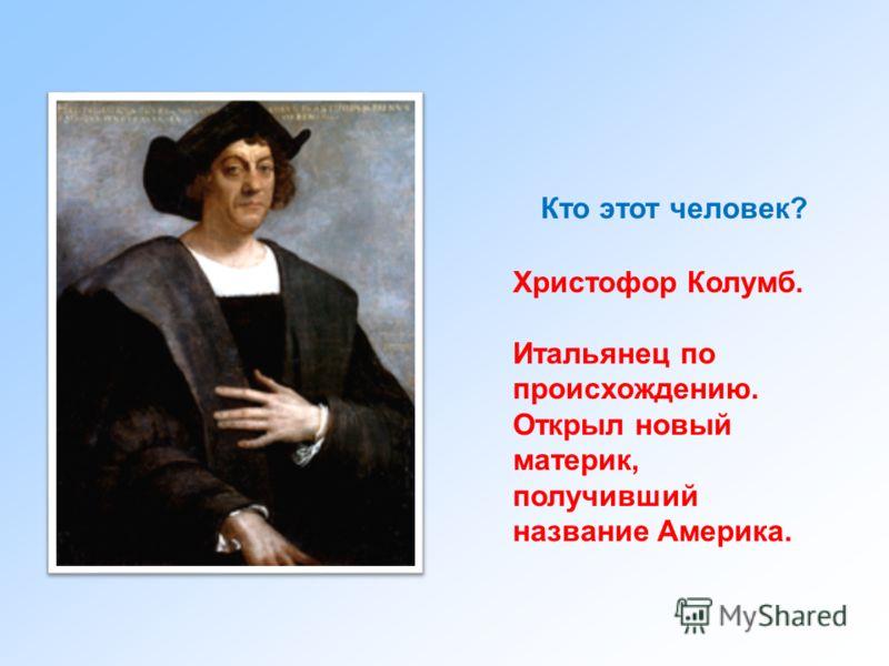Кто этот человек? Христофор Колумб. Итальянец по происхождению. Открыл новый материк, получивший название Америка.